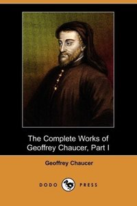 The Complete Works of Geoffrey Chaucer, Part I (Dodo Press)