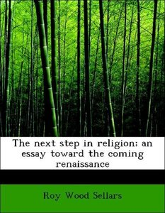 The next step in religion; an essay toward the coming renaissanc