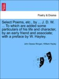 Select Poems, etc., by ... J. D. W. ... To which are added some