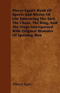 Pierce Egan's Book Of Sports And Mirror Of Life Embracing The Tu