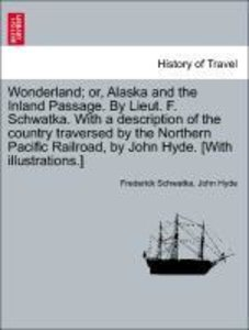 Wonderland; or, Alaska and the Inland Passage. By Lieut. F. Schw