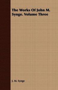 The Works of John M. Synge. Volume Three