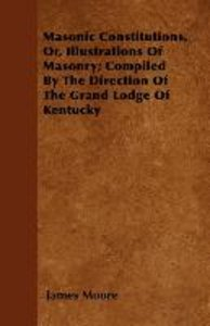 Masonic Constitutions, Or, Illustrations Of Masonry; Compiled By