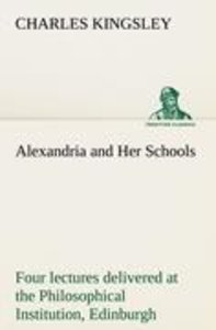 Alexandria and Her Schools four lectures delivered at the Philos