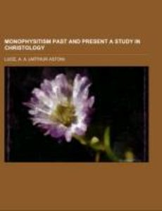 Monophysitism Past and Present A Study in Christology