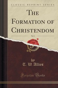 The Formation of Christendom, Vol. 1 (Classic Reprint)