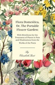 Flora Domestica, Or, the Portable Flower-Garden: With Directions