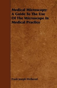 Medical Microscopy: A Guide to the Use of the Microscope in Medi