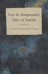 Guy de Maupassant's Tales of Suicide - A Collection of Short Sto