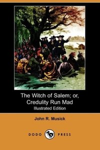 The Witch of Salem; Or, Credulity Run Mad (Illustrated Edition)