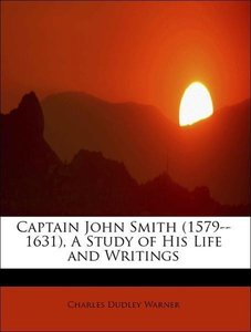 Captain John Smith (1579--1631), A Study of His Life and Writing