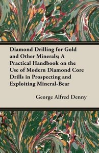 Diamond Drilling for Gold and Other Minerals; A Practical Handbo