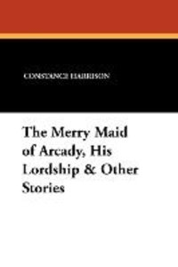 The Merry Maid of Arcady, His Lordship & Other Stories