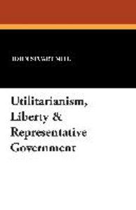 Utilitarianism, Liberty & Representative Government