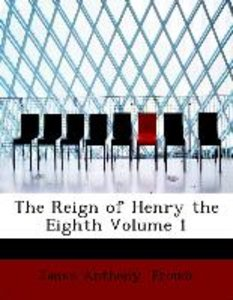 The Reign of Henry the Eighth Volume 1