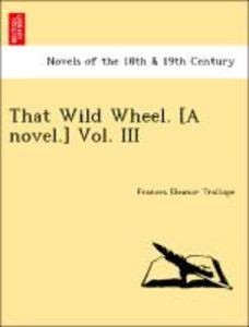 That Wild Wheel. [A novel.] Vol. III