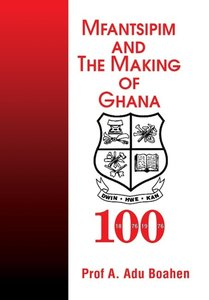 Mfantsipim and the Making of Ghana: A Centenary History, 1876-19