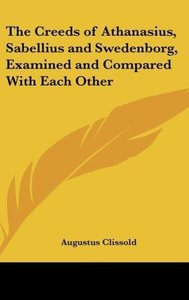The Creeds of Athanasius, Sabellius and Swedenborg, Examined and