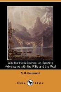 Wild Northern Scenes; Or, Sporting Adventures with the Rifle and