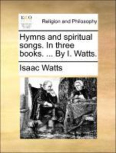 Hymns and spiritual songs. In three books. ... By I. Watts.