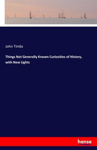 Things Not Generally Known Curiosities of History, with New Ligh