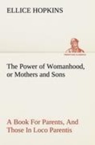 The Power of Womanhood, or Mothers and Sons A Book For Parents,