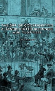 The Art of Cockfighting - A Handbook for Beginners and Old Timer