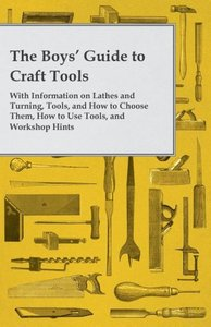 The Boys' Guide to Craft Tools - With Information on Lathes and