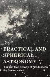 Practical and Spherical Astronomy - For the Use Chiefly of Stude