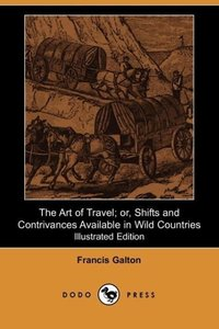 The Art of Travel; Or, Shifts and Contrivances Available in Wild