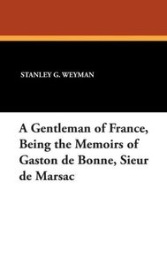 A Gentleman of France, Being the Memoirs of Gaston de Bonne, Sie