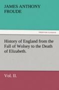 History of England from the Fall of Wolsey to the Death of Eliza