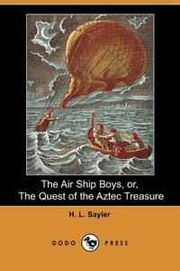 The Air Ship Boys, Or, the Quest of the Aztec Treasure (Dodo Pre