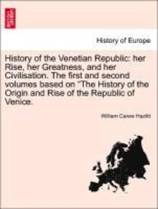 History of the Venetian Republic: her Rise, her Greatness, and h