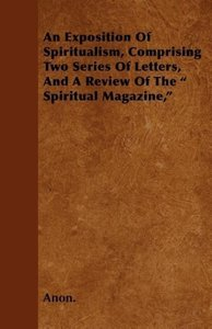 An Exposition Of Spiritualism, Comprising Two Series Of Letters,