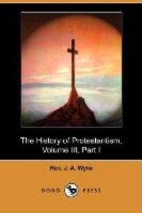 The History of Protestantism, Volume III, Part I (Dodo Press)