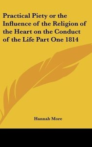 Practical Piety or the Influence of the Religion of the Heart on