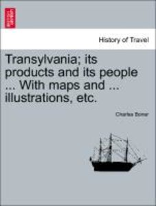 Transylvania; its products and its people ... With maps and ...