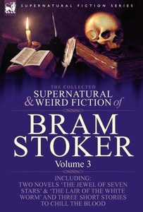 The Collected Supernatural and Weird Fiction of Bram Stoker