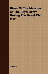 Diary Of The Marches Of The Royal Army During The Great Civil Wa