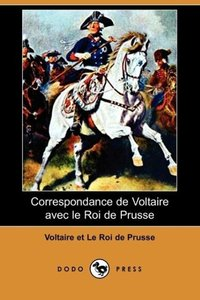 Correspondance de Voltaire Avec Le Roi de Prusse (Dodo Press)