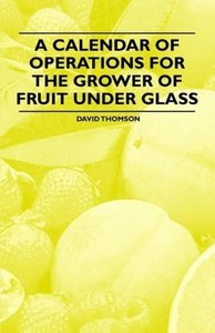 A Calendar of Operations for the Grower of Fruit under Glass