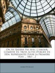 On Ne Badine Pas Avec L'Amour: Comédie En Trois Actes [Publiée E