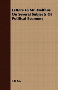 Letters to Mr. Malthus on Several Subjects of Political Economy