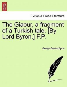 The Giaour, a fragment of a Turkish tale. [By Lord Byron.] F.P.