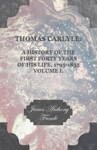 Thomas Carlyle: A History of the First Forty Years of His Life,
