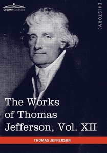 The Works of Thomas Jefferson, Vol. XII (in 12 Volumes)