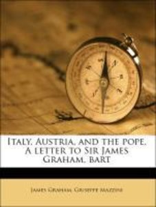Italy, Austria, and the pope. A letter to Sir James Graham, bart