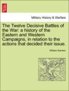 The Twelve Decisive Battles of the War: a history of the Eastern