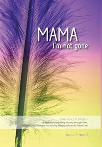 Mama, I'm Not Gone - Losing a Child to Cancer - A Mother's Compe